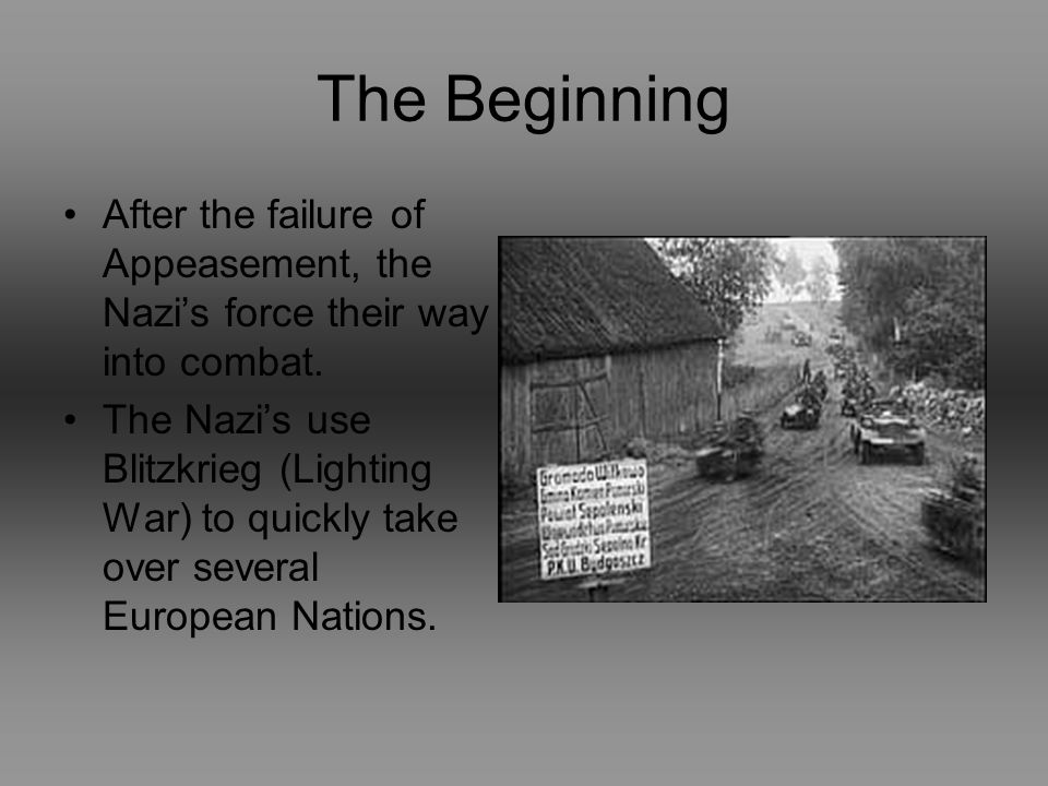 The Beginning After the failure of Appeasement, the Nazis force their way into combat.