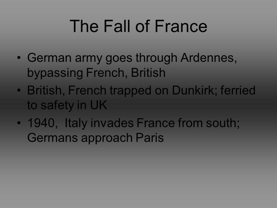 The Fall of France German army goes through Ardennes, bypassing French, British British, French trapped on Dunkirk; ferried to safety in UK 1940, Italy invades France from south; Germans approach Paris