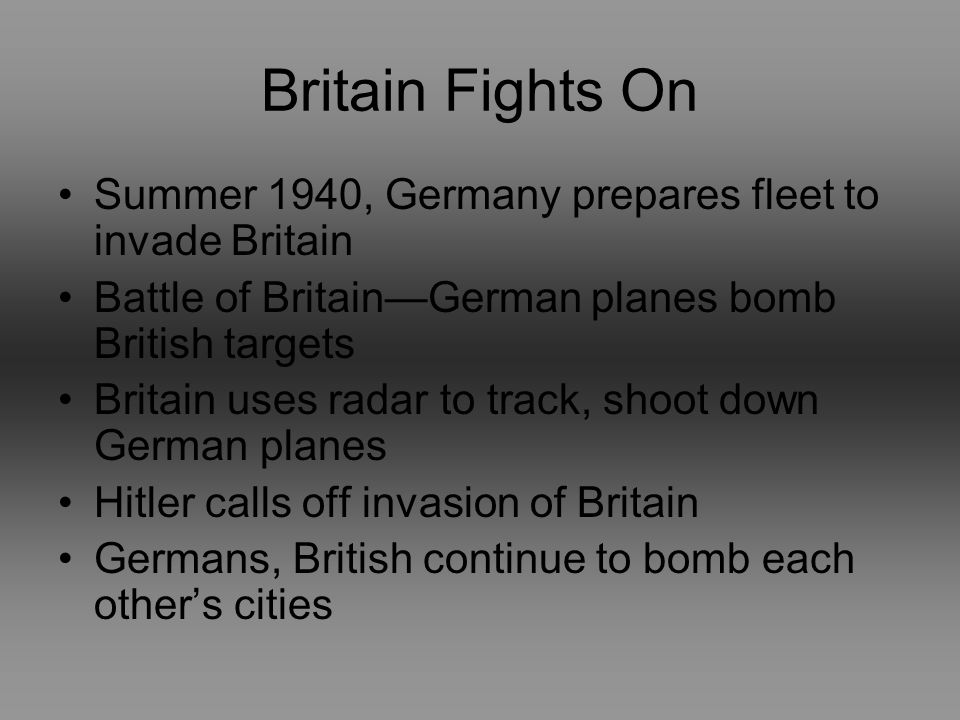 Britain Fights On Summer 1940, Germany prepares fleet to invade Britain Battle of BritainGerman planes bomb British targets Britain uses radar to track, shoot down German planes Hitler calls off invasion of Britain Germans, British continue to bomb each others cities