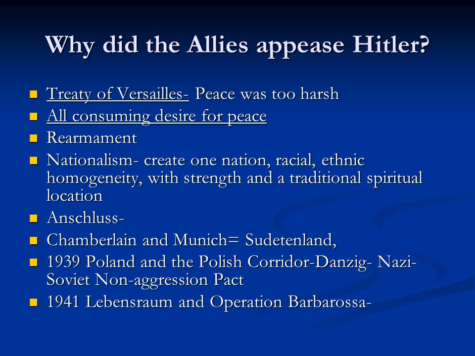 Why did the Allies appease Hitler? Treaty of Versailles- Peace was too harsh Treaty of Versailles- Peace was too harsh All consuming desire for peace