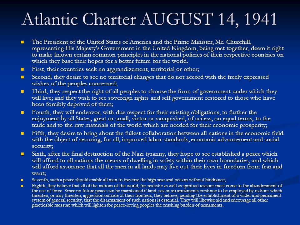 Atlantic Charter AUGUST 14, 1941 The President of the United States of America and the Prime Minister, Mr. Churchill, representing His Majesty's Gover