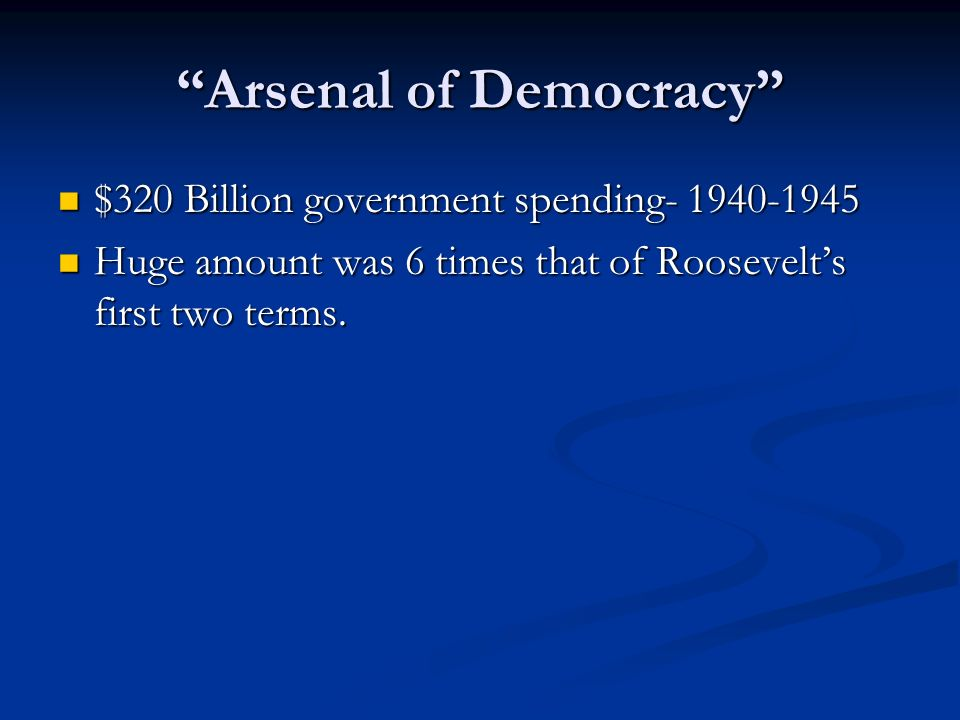 Arsenal of Democracy $320 Billion government spending- 1940-1945 $320 Billion government spending- 1940-1945 Huge amount was 6 times that of Roosevelt