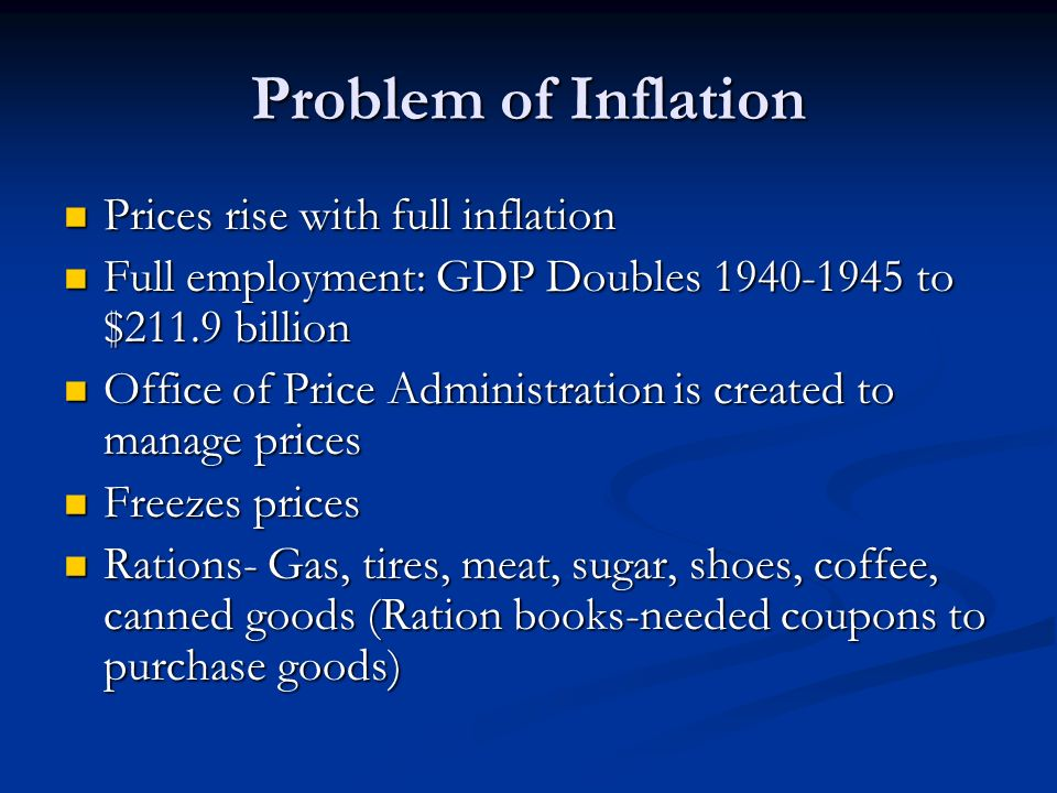 Problem of Inflation Prices rise with full inflation Prices rise with full inflation Full employment: GDP Doubles 1940-1945 to $211.9 billion Full emp