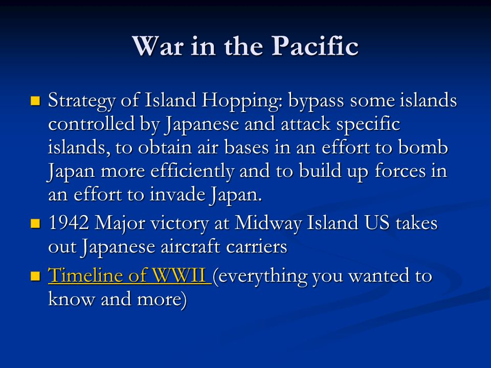 War in the Pacific Strategy of Island Hopping: bypass some islands controlled by Japanese and attack specific islands, to obtain air bases in an effor