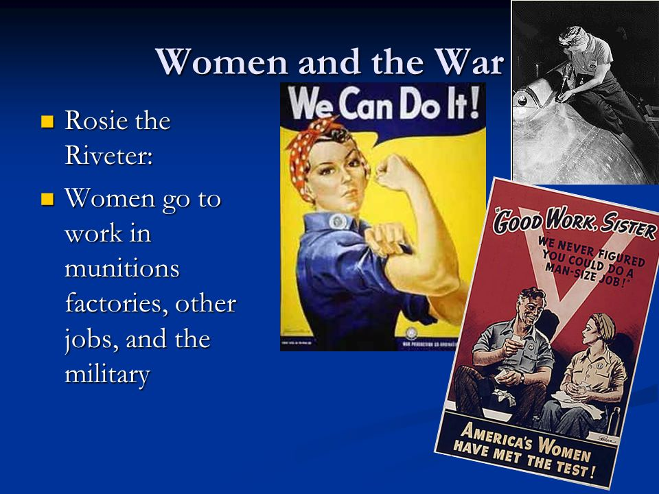 Women and the War Rosie the Riveter: Rosie the Riveter: Women go to work in munitions factories, other jobs, and the military Women go to work in muni