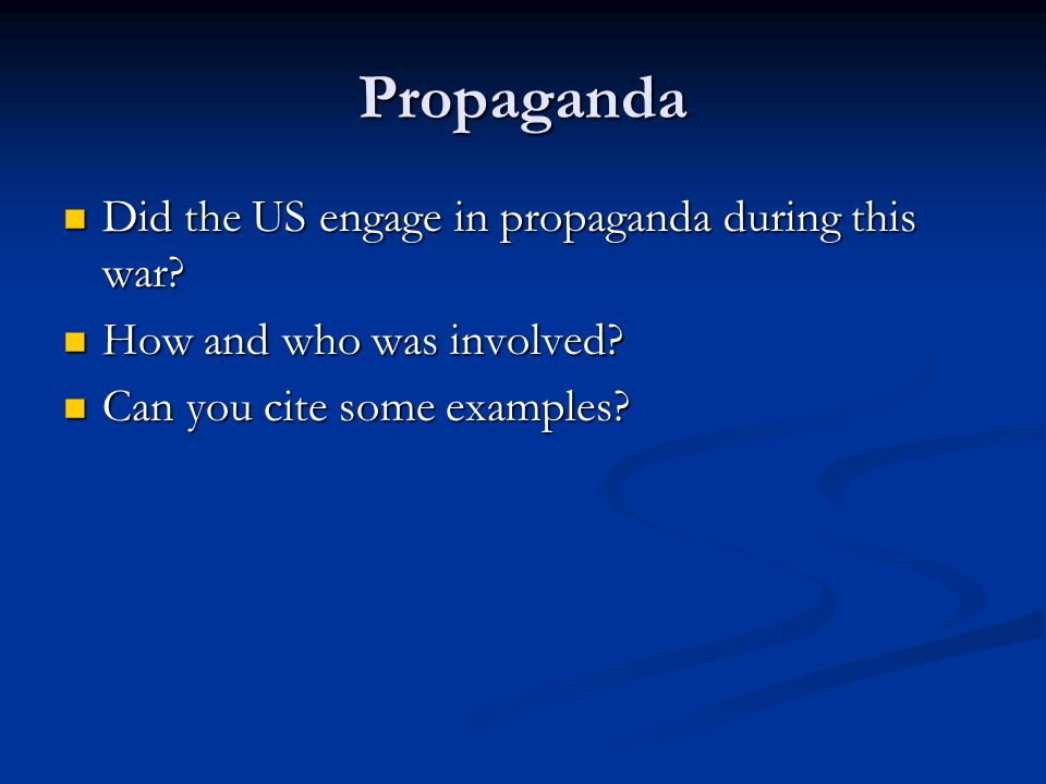 Propaganda Did the US engage in propaganda during this war? Did the US engage in propaganda during this war? How and who was involved? How and who was