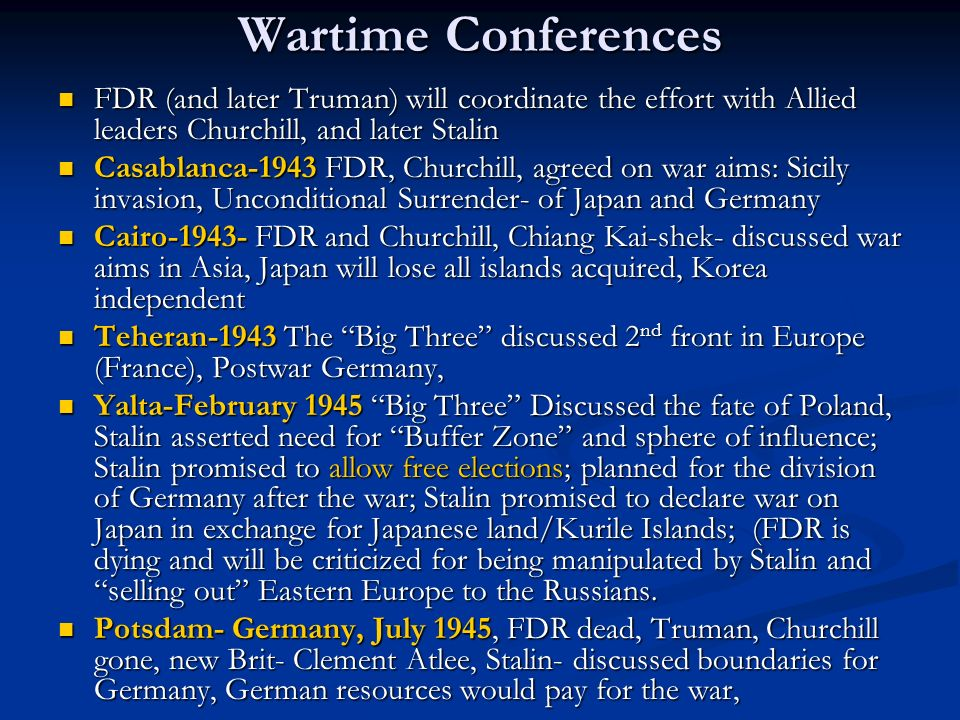 Wartime Conferences FDR (and later Truman) will coordinate the effort with Allied leaders Churchill, and later Stalin FDR (and later Truman) will coor
