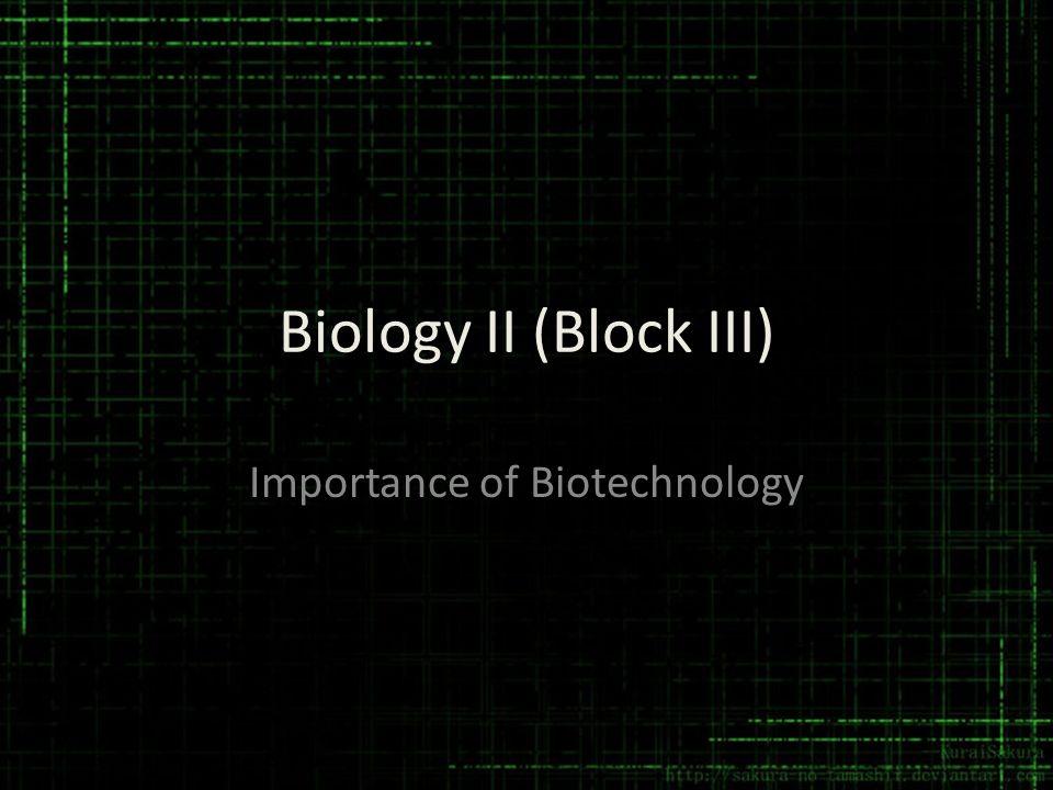 Biology II (Block III) Importance of Biotechnology