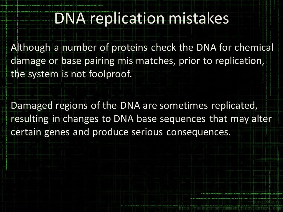 DNA replication mistakes Although a number of proteins check the DNA for chemical damage or base pairing mis matches, prior to replication, the system