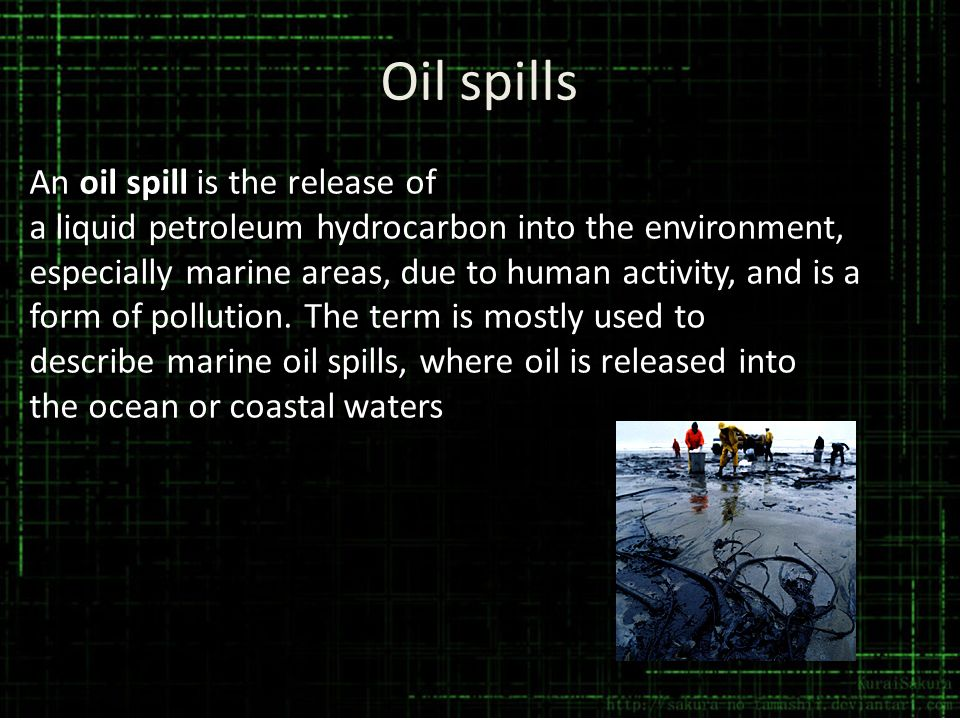 Oil spills An oil spill is the release of a liquid petroleum hydrocarbon into the environment, especially marine areas, due to human activity, and is