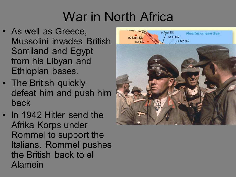 War in North Africa As well as Greece, Mussolini invades British Somiland and Egypt from his Libyan and Ethiopian bases. The British quickly defeat hi