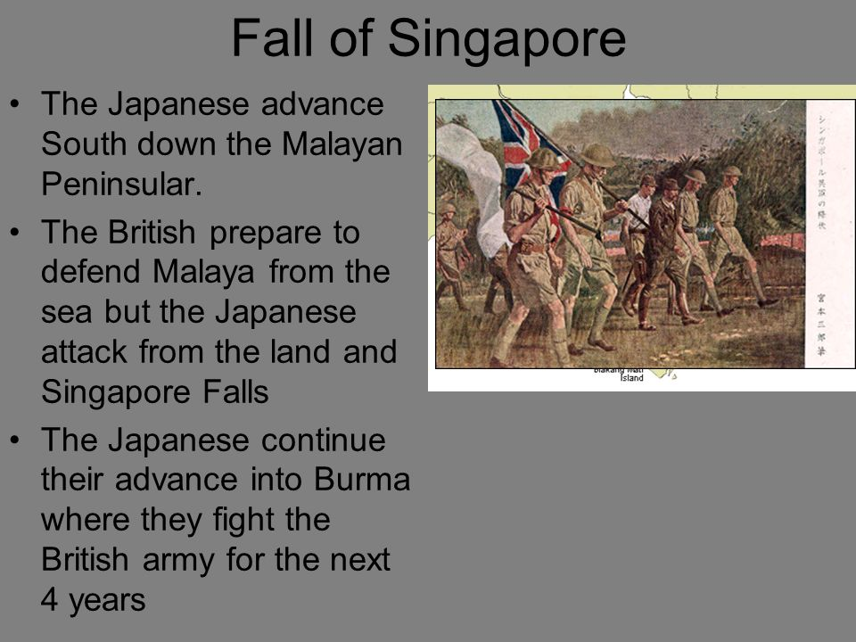Fall of Singapore The Japanese advance South down the Malayan Peninsular. The British prepare to defend Malaya from the sea but the Japanese attack fr