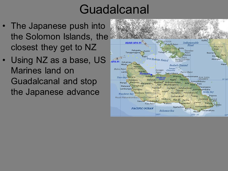 Guadalcanal The Japanese push into the Solomon Islands, the closest they get to NZ Using NZ as a base, US Marines land on Guadalcanal and stop the Jap
