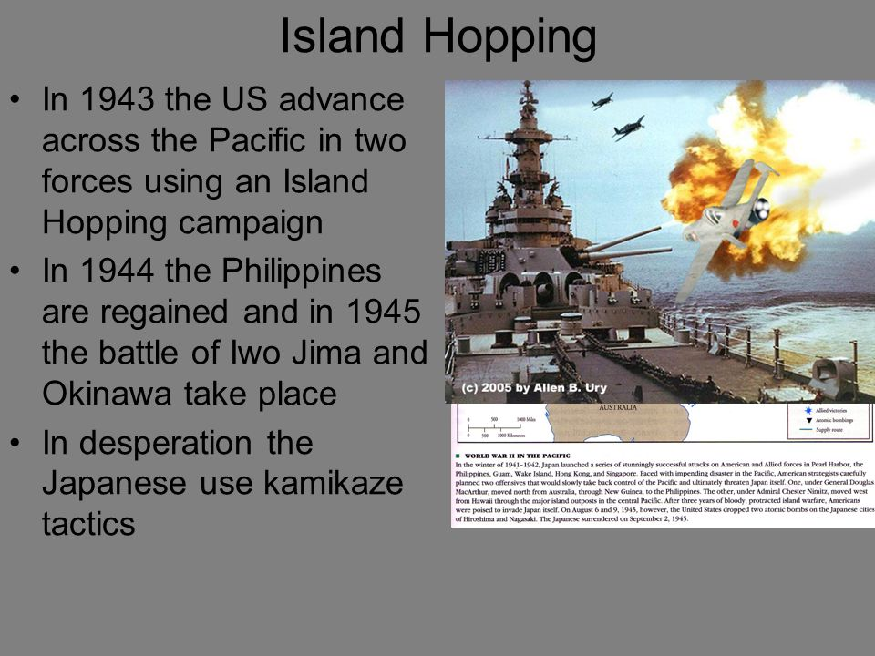 Island Hopping In 1943 the US advance across the Pacific in two forces using an Island Hopping campaign In 1944 the Philippines are regained and in 19