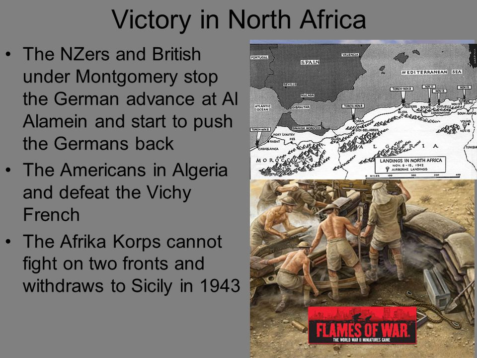 Victory in North Africa The NZers and British under Montgomery stop the German advance at Al Alamein and start to push the Germans back The Americans