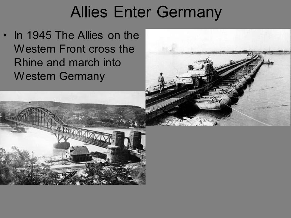 Allies Enter Germany In 1945 The Allies on the Western Front cross the Rhine and march into Western Germany