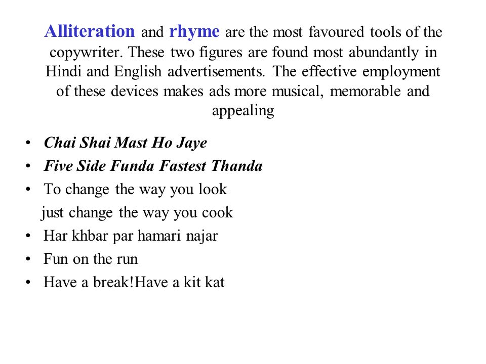 Alliteration and rhyme are the most favoured tools of the copywriter. These two figures are found most abundantly in Hindi and English advertisements.