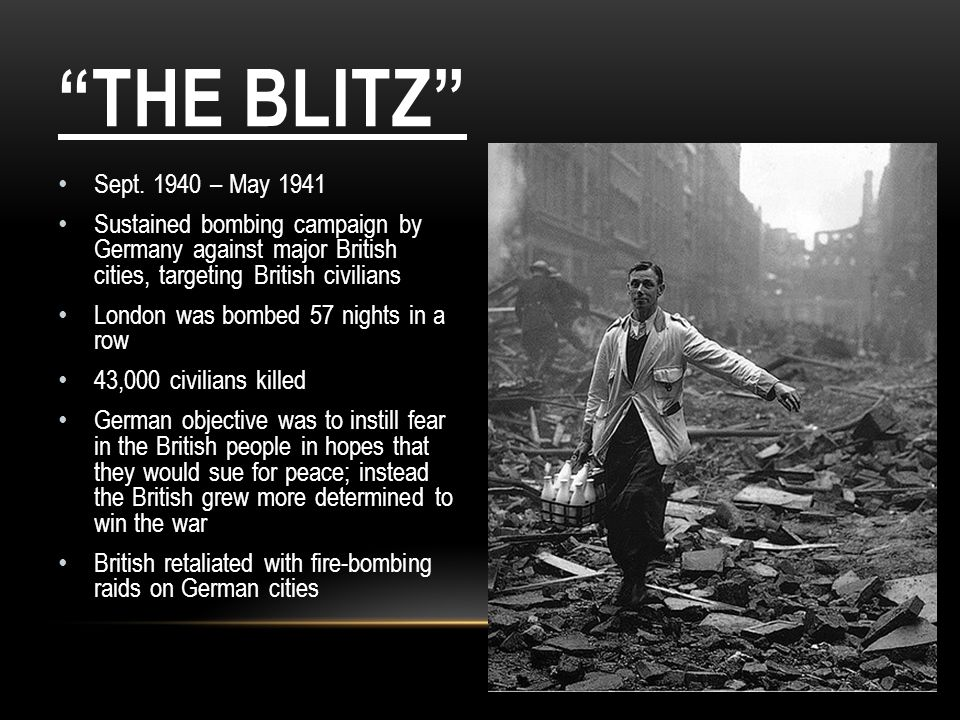 THE BLITZ Sept. 1940 – May 1941 Sustained bombing campaign by Germany against major British cities, targeting British civilians London was bombed 57 n