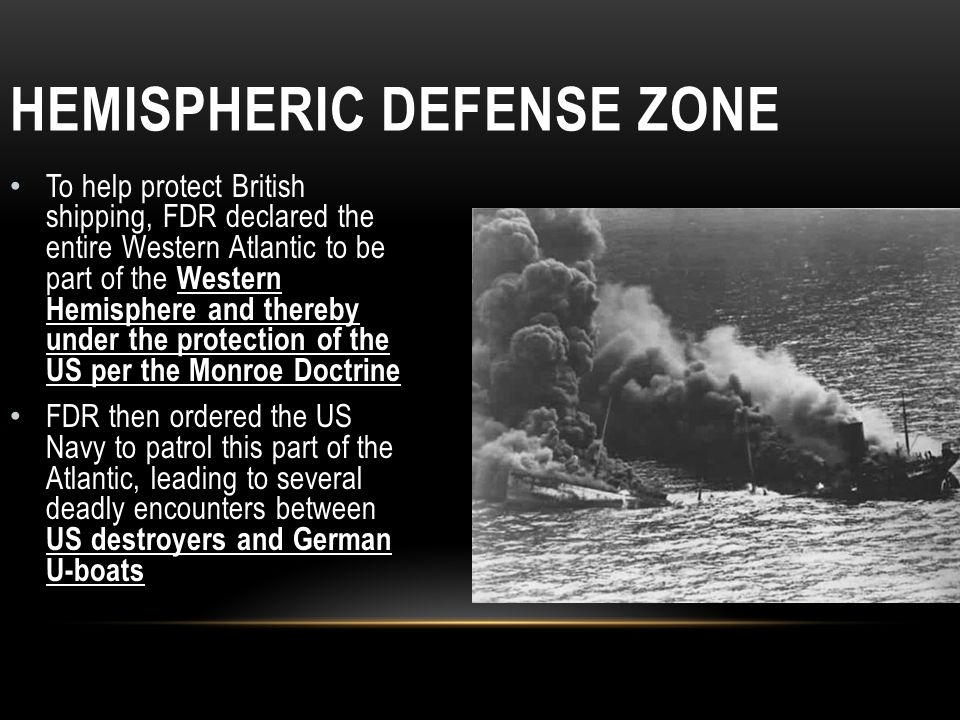 HEMISPHERIC DEFENSE ZONE To help protect British shipping, FDR declared the entire Western Atlantic to be part of the Western Hemisphere and thereby u