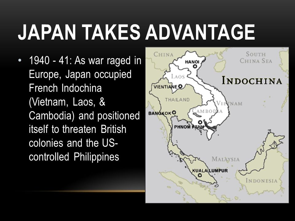 JAPAN TAKES ADVANTAGE 1940 - 41: As war raged in Europe, Japan occupied French Indochina (Vietnam, Laos, & Cambodia) and positioned itself to threaten