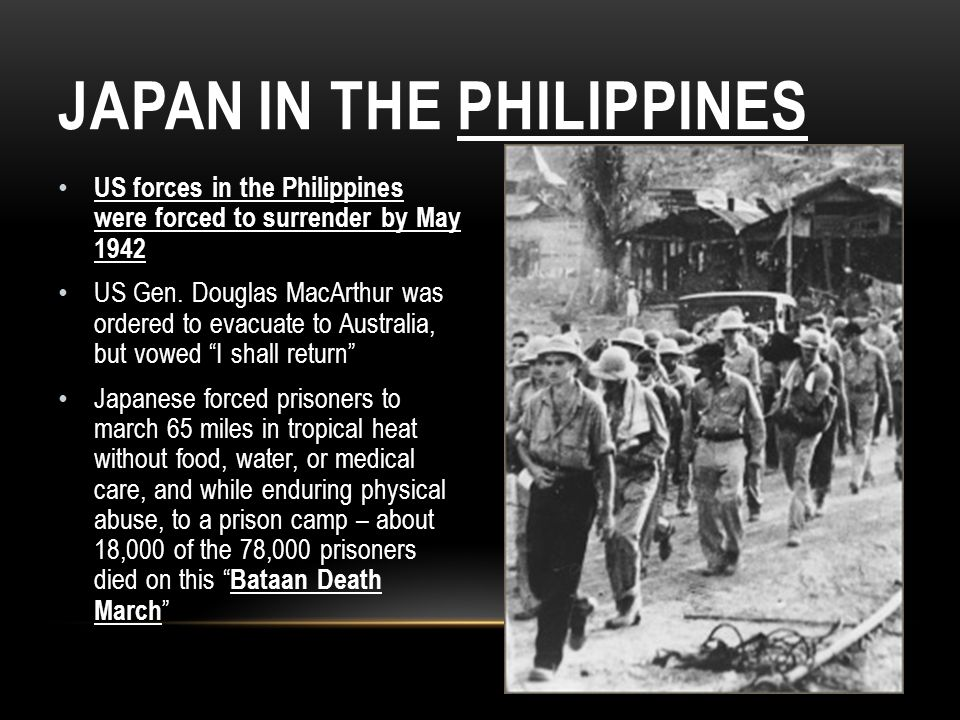 JAPAN IN THE PHILIPPINES US forces in the Philippines were forced to surrender by May 1942 US Gen. Douglas MacArthur was ordered to evacuate to Austra