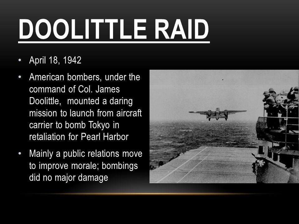 DOOLITTLE RAID April 18, 1942 American bombers, under the command of Col. James Doolittle, mounted a daring mission to launch from aircraft carrier to