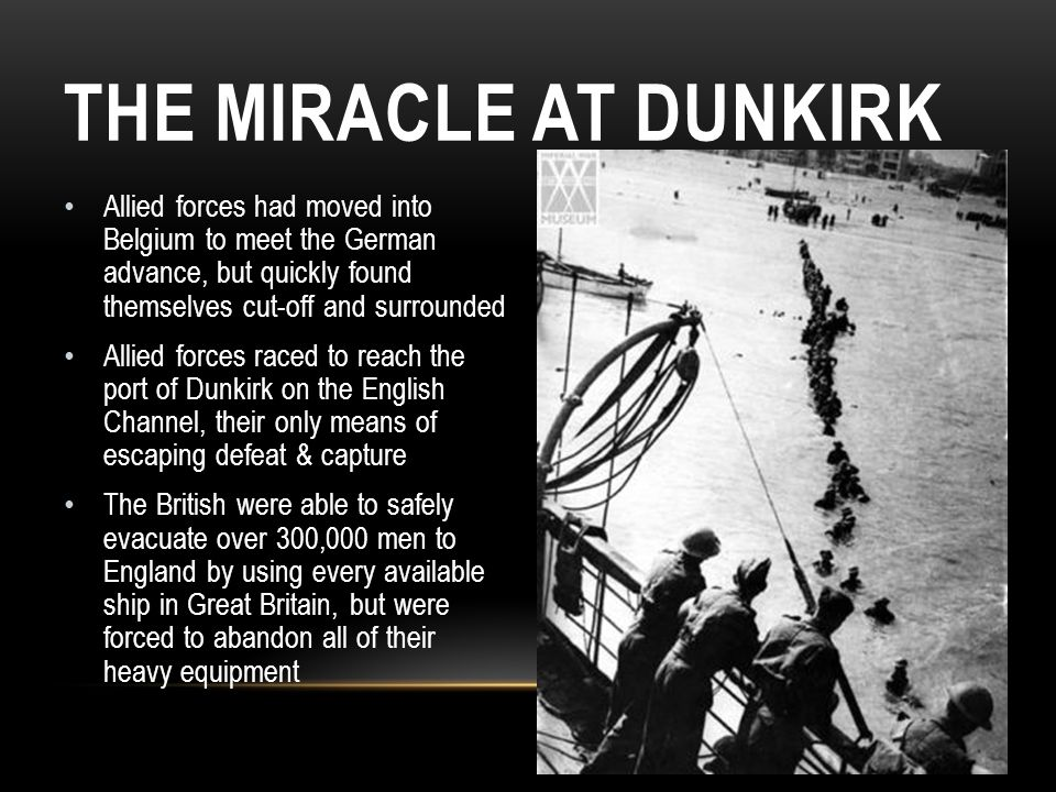 THE MIRACLE AT DUNKIRK Allied forces had moved into Belgium to meet the German advance, but quickly found themselves cut-off and surrounded Allied for
