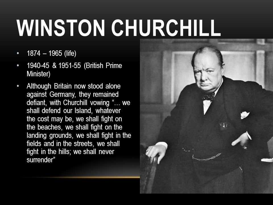 WINSTON CHURCHILL 1874 – 1965 (life) 1940-45 & 1951-55 (British Prime Minister) Although Britain now stood alone against Germany, they remained defian