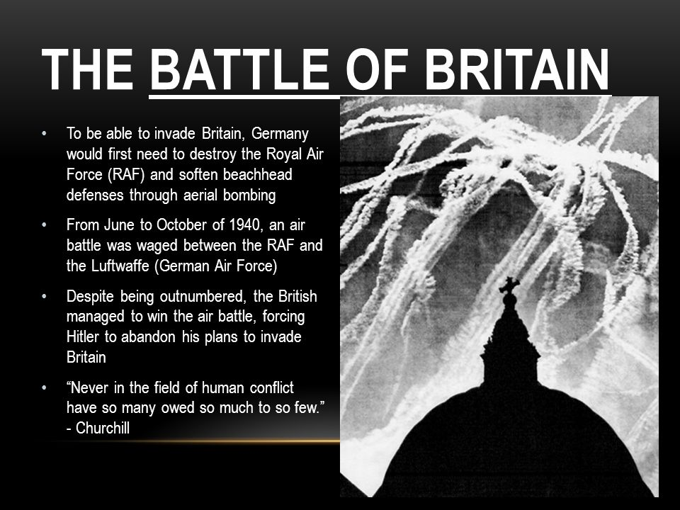 THE BATTLE OF BRITAIN To be able to invade Britain, Germany would first need to destroy the Royal Air Force (RAF) and soften beachhead defenses throug