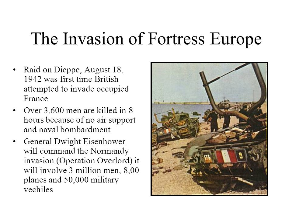 The Invasion of Fortress Europe Raid on Dieppe, August 18, 1942 was first time British attempted to invade occupied France Over 3,600 men are killed i