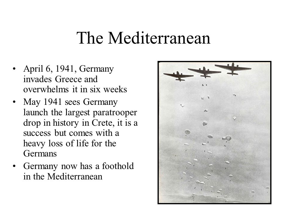 The Mediterranean April 6, 1941, Germany invades Greece and overwhelms it in six weeks May 1941 sees Germany launch the largest paratrooper drop in hi