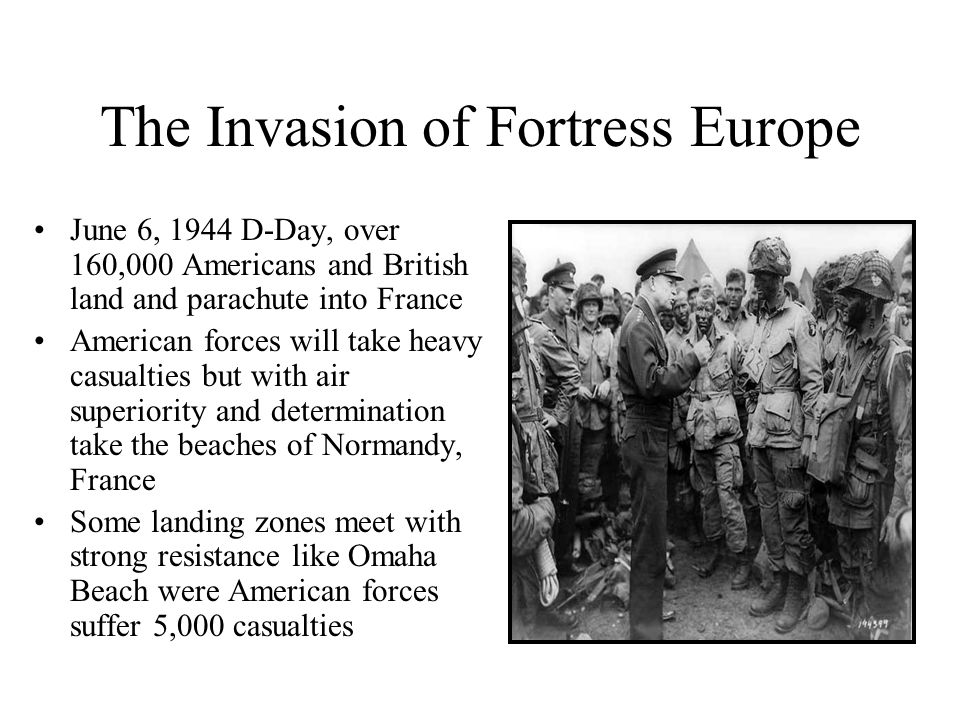 The Invasion of Fortress Europe June 6, 1944 D-Day, over 160,000 Americans and British land and parachute into France American forces will take heavy