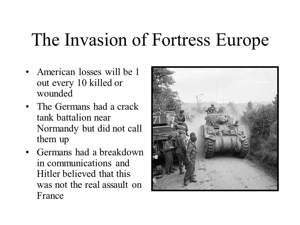 American losses will be 1 out every 10 killed or wounded The Germans had a crack tank battalion near Normandy but did not call them up Germans had a b