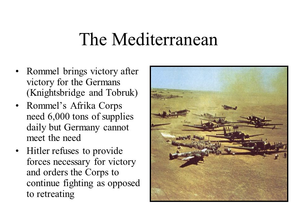 The Mediterranean Rommel brings victory after victory for the Germans (Knightsbridge and Tobruk) Rommels Afrika Corps need 6,000 tons of supplies dail