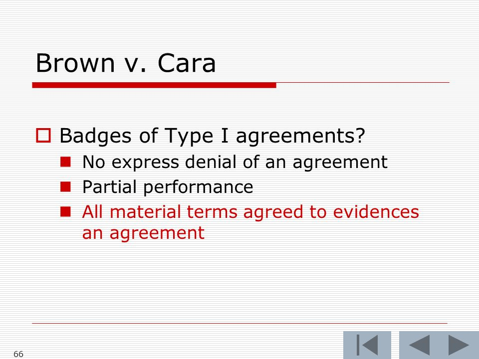 Brown v. Cara Badges of Type I agreements? No express denial of an agreement Partial performance All material terms agreed to evidences an agreement 6