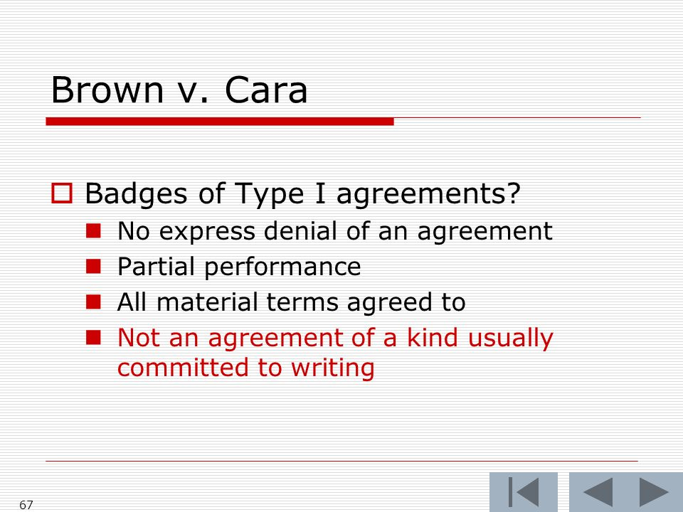 Brown v. Cara Badges of Type I agreements? No express denial of an agreement Partial performance All material terms agreed to Not an agreement of a ki