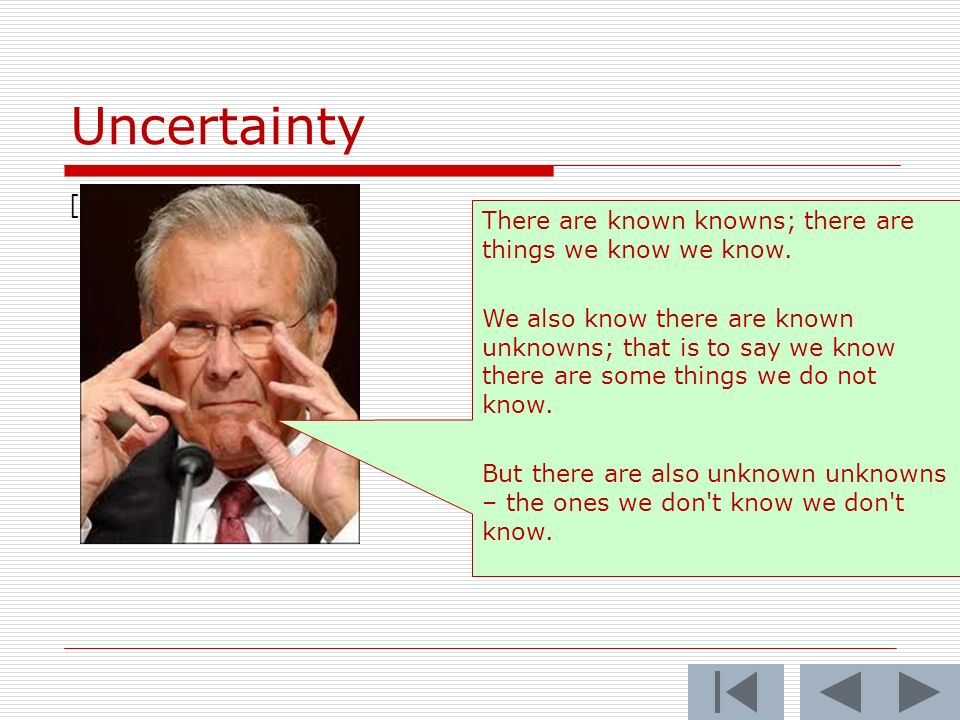 Uncertainty [ There are known knowns; there are things we know we know.
