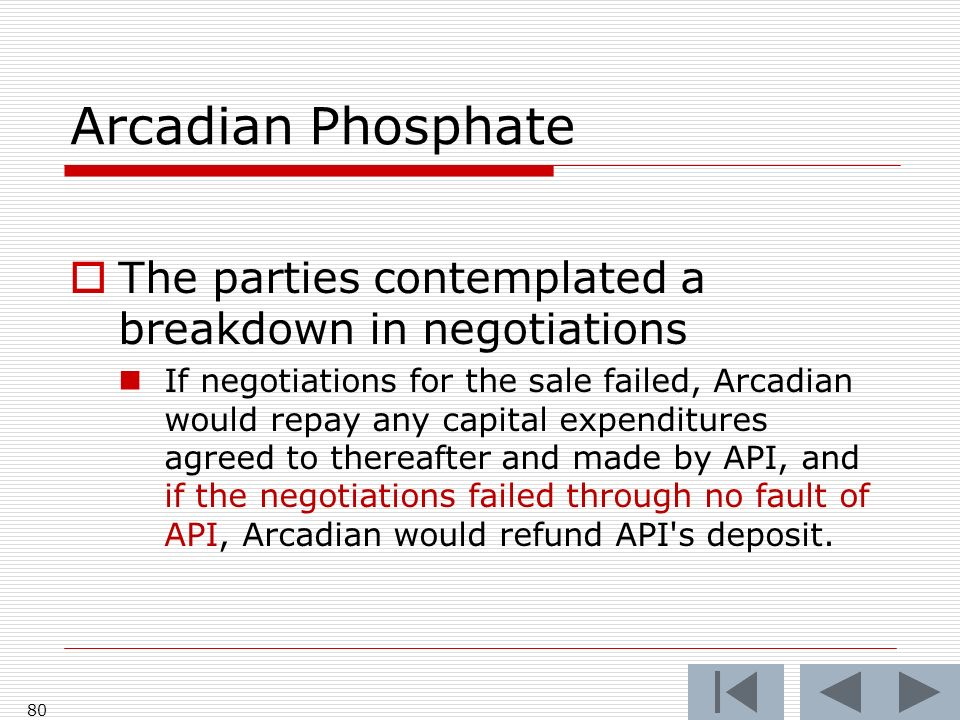 Arcadian Phosphate The parties contemplated a breakdown in negotiations If negotiations for the sale failed, Arcadian would repay any capital expenditures agreed to thereafter and made by API, and if the negotiations failed through no fault of API, Arcadian would refund API s deposit.
