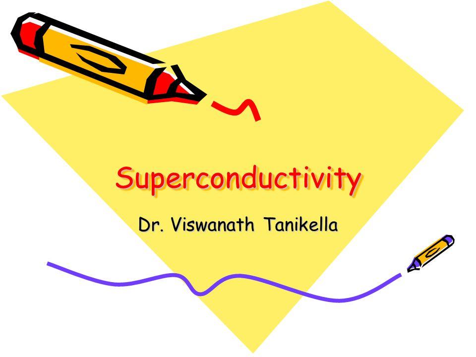 SuperconductivitySuperconductivity Dr. Viswanath Tanikella