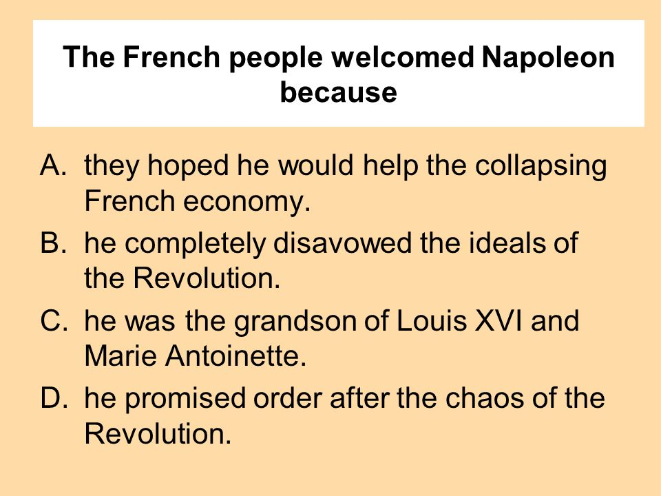 The French people welcomed Napoleon because A.they hoped he would help the collapsing French economy. B.he completely disavowed the ideals of the Revo