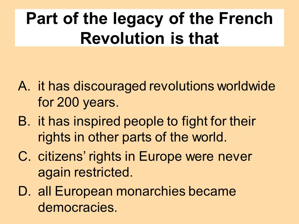 Part of the legacy of the French Revolution is that A.it has discouraged revolutions worldwide for 200 years. B.it has inspired people to fight for th