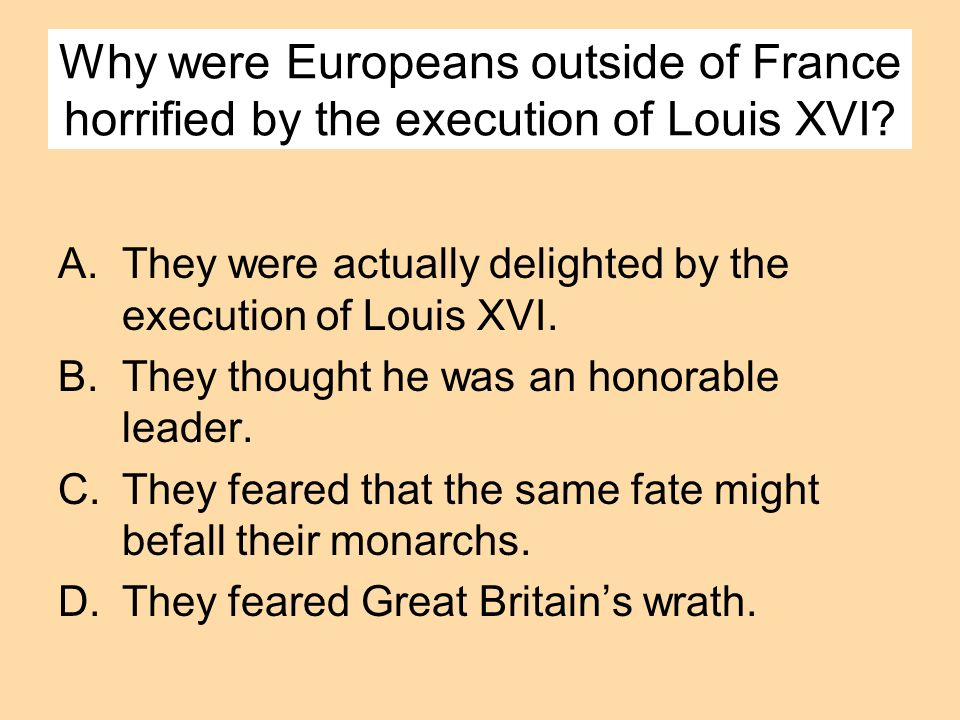 Why were Europeans outside of France horrified by the execution of Louis XVI? A.They were actually delighted by the execution of Louis XVI. B.They tho