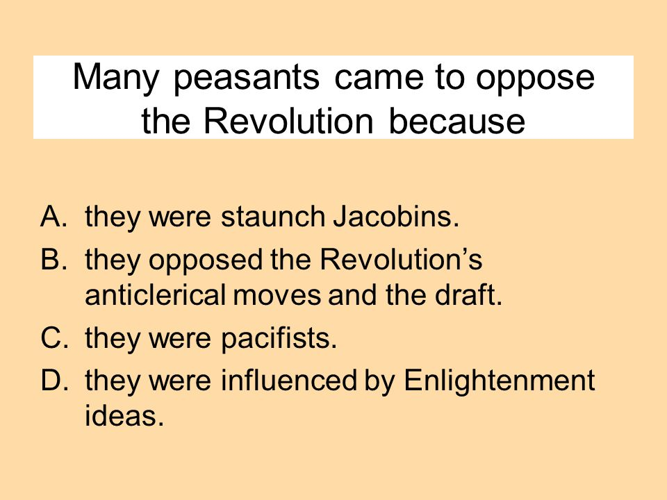 Many peasants came to oppose the Revolution because A.they were staunch Jacobins. B.they opposed the Revolutions anticlerical moves and the draft. C.t