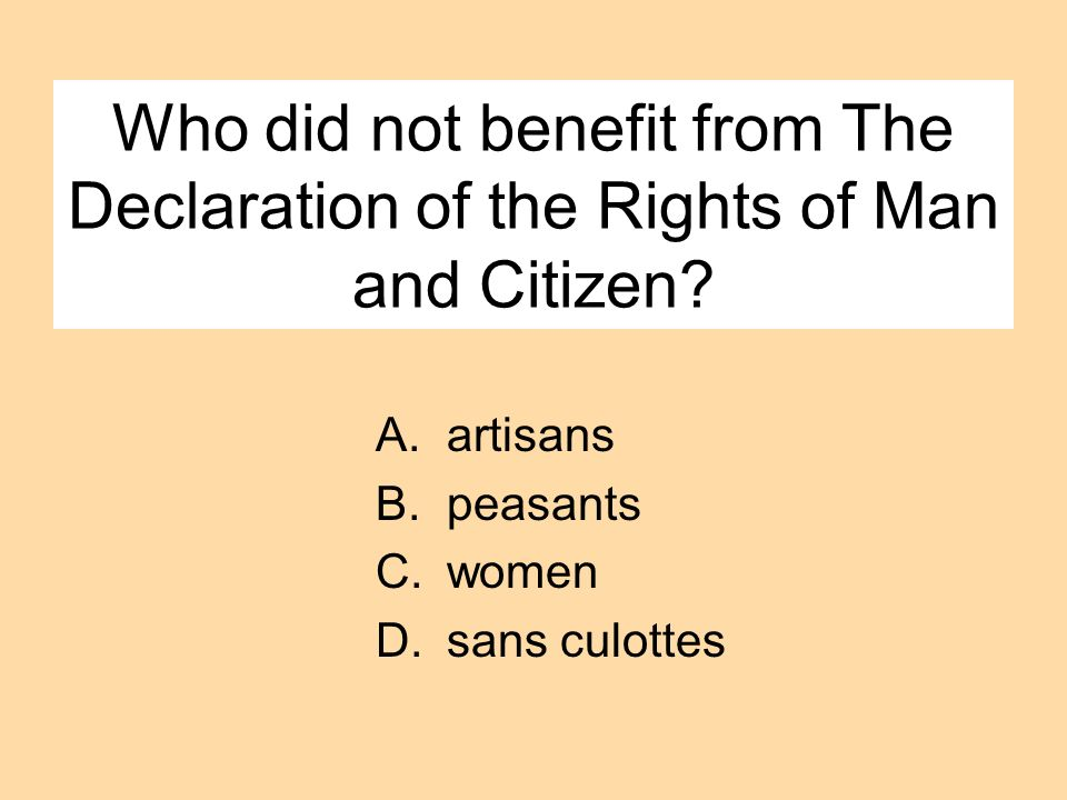 Who did not benefit from The Declaration of the Rights of Man and Citizen? A.artisans B.peasants C.women D.sans culottes
