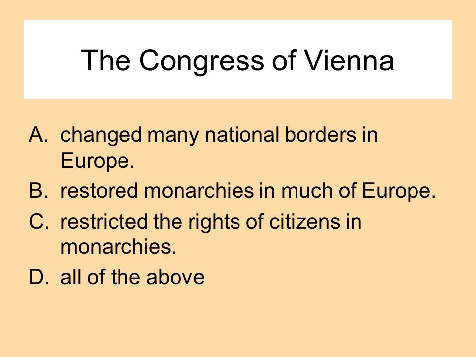 The Congress of Vienna A.changed many national borders in Europe. B.restored monarchies in much of Europe. C.restricted the rights of citizens in mona