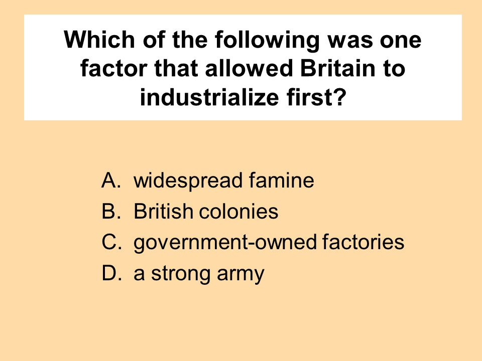Which of the following was one factor that allowed Britain to industrialize first? A.widespread famine B.British colonies C.government-owned factories