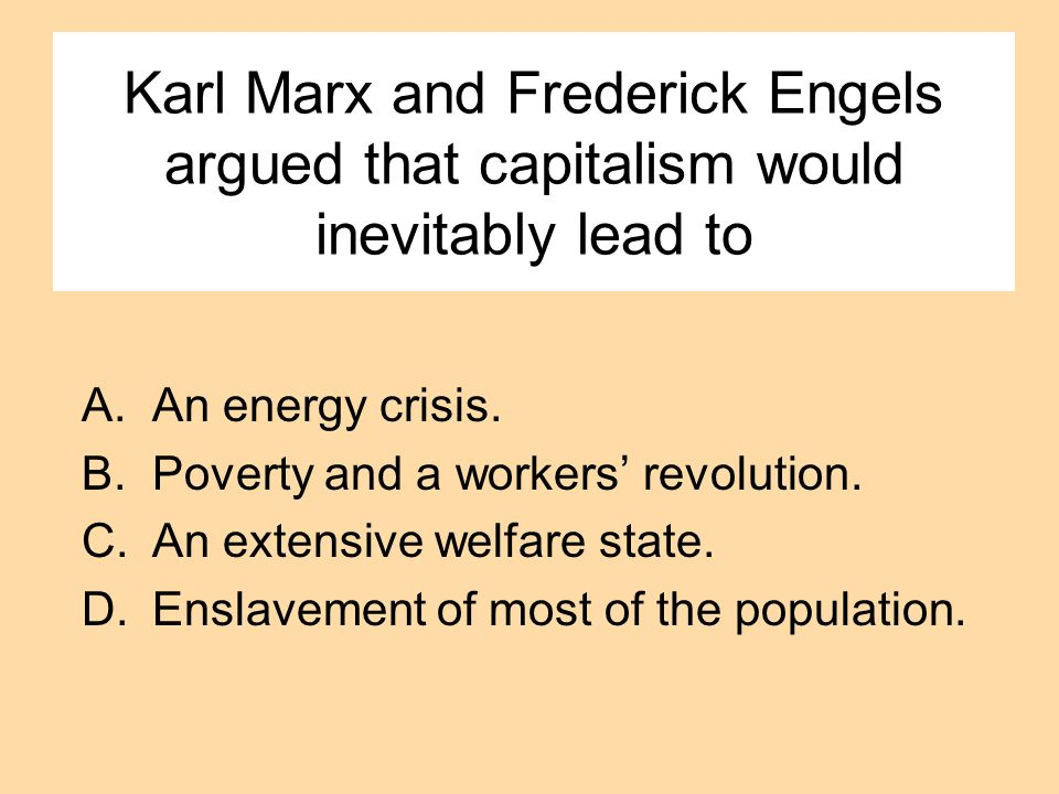Karl Marx and Frederick Engels argued that capitalism would inevitably lead to A.An energy crisis. B.Poverty and a workers revolution. C.An extensive
