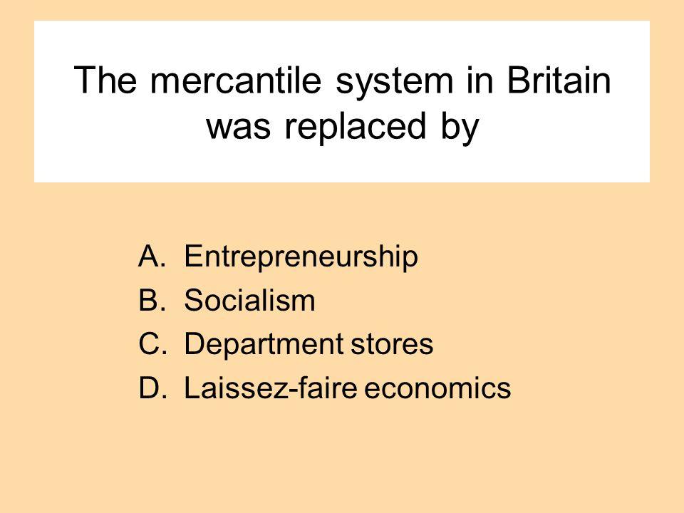 The mercantile system in Britain was replaced by A.Entrepreneurship B.Socialism C.Department stores D.Laissez-faire economics