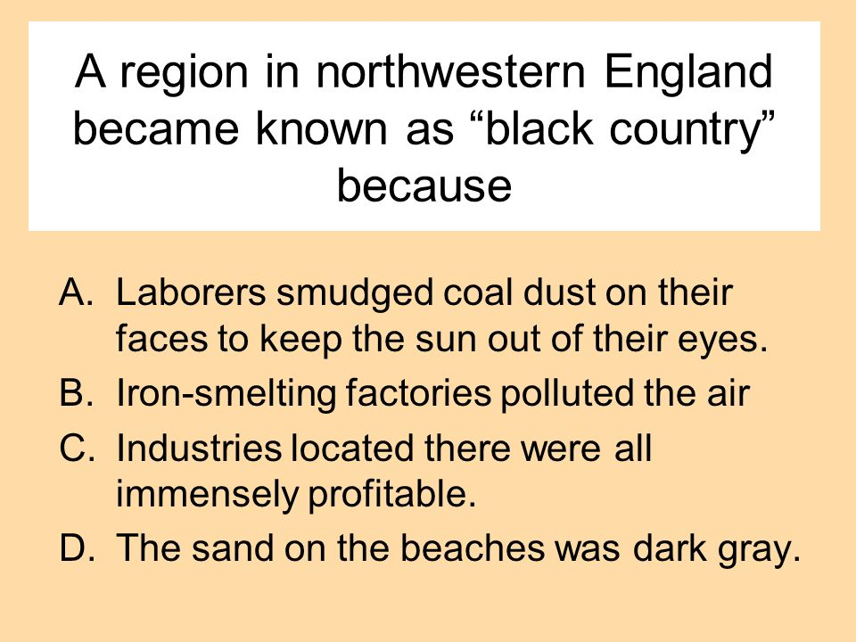 A region in northwestern England became known as black country because A.Laborers smudged coal dust on their faces to keep the sun out of their eyes.