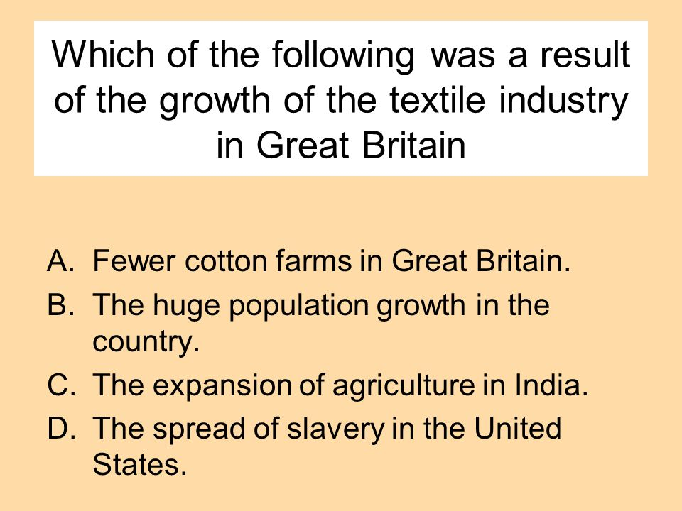 Which of the following was a result of the growth of the textile industry in Great Britain A.Fewer cotton farms in Great Britain. B.The huge populatio